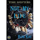NOT MY LIFE: Time Shifters Book #5 (Time Shifters Romance / Time Travel)