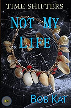 NOT MY LIFE: Time Shifters Book #5 (Time Shifters Romance / Time Travel) by [Kat, Bob]