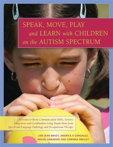 Speak, Move, Play and Learn with Children on the Autism Spectrum: Activities to Boost Communication Skills, Sensory Inte