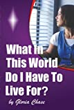 What in This World Do I Have to Live For?, Gloria Chase, 0976494558