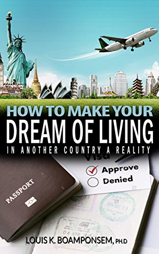 How to make your dream of living in another country a reality by [Boamponsem PhD, Louis K]