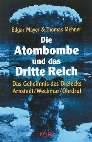 Die Atombombe und das Dritte Reich. Das Geheimnis des Dreiecks Arnstadt - Wechmar - Ohrdruf