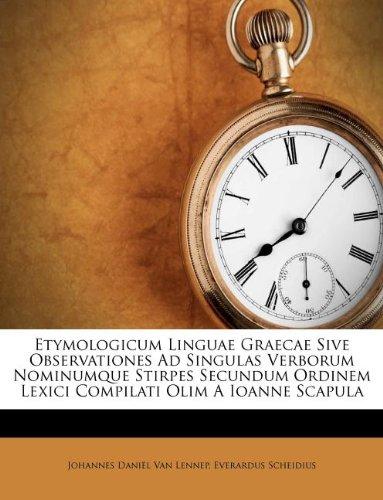 Read Online Etymologicum Linguae Graecae Sive Observationes Ad Singulas Verborum Nominumque Stirpes Secundum Ordinem Lexici Compilati Olim A Ioanne Scapula pdf epub