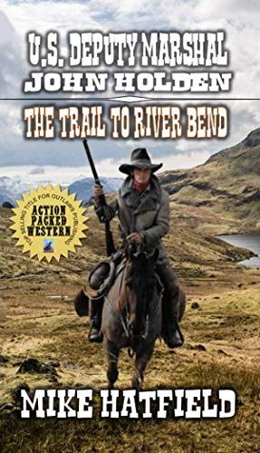 U.S. Deputy Marshal John Holden - The Trail To River Bend: A Classic Western Adventure Novel (The Holden Sagas Western Series Book 1) by [Hatfield, Mike, Winkle, C. Wayne]