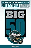 The Big 50: Philadelphia Eagles: The Men and Moments that Made the Philadelphia Eagles
