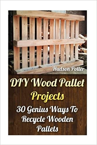 Diy Wood Pallet Projects 30 Genius Ways To Recycle Wooden Pallets Potter Hudson 9781544160481 Amazon Com Books