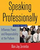 Speaking Professionally : Influence, Power, and Responsibility at the Podium, Zaremba, Alan Jay, 0765629747