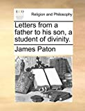 Letters from a Father to His Son, a Student of Divinity, James Paton, 1140734571