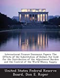img - for International Finance Discussion Papers: The Effects of the Substitution of Dollars for Gold for the Distribution of the Adjustment Burden and the Control of the World Money Supply book / textbook / text book