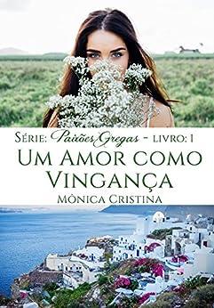 Um amor como vingança: Volume Um (Série Paixões Gregas Livro 1) por [Cristina, Mônica]