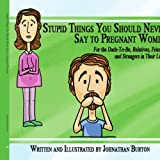 Stupid Things You Should Never Say to Pregnant Women, Johnathan Burton, 1434389294