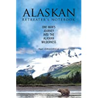 The Alaskan Retreater's Notebook: One Man's Journey into the Alaskan Wilderness