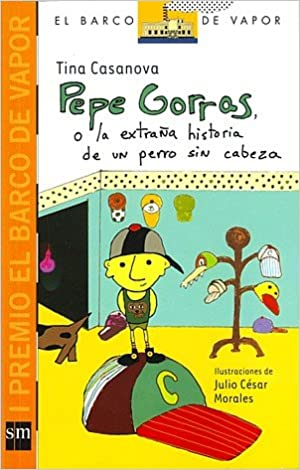 Pepe Gorras O La Extrana Historia De Un Perro Sin Cabeza (El barco de vapor): Tina Casanova: 9781934801284: Amazon.com: Books