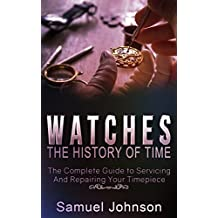 Watches: The History of Time,: The Complete Guide to Servicing And Repairing Your Timepiece