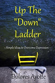 "Up The ""Down"" Ladder: Simple Ideas to Overcome Depression by [Ayotte, Dolores]"