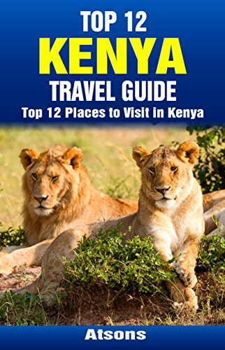 Top 12 Places to Visit in Kenya - Top 12 Kenya Travel Guide (Includes Masai Mara, Amboseli, Tsavo, Nairobi, Mombasa & More)