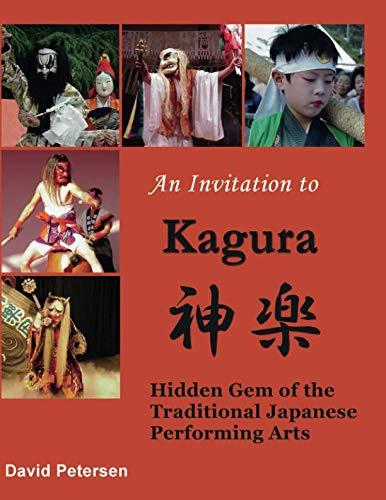 An Invitation to Kagura: Hidden Gem of the Traditional Japanese Performing Arts: Hidden Gem of the Traditional Japanese