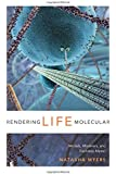 Rendering Life Molecular: Models, Modelers, and Excitable Matter (Experimental Futures)