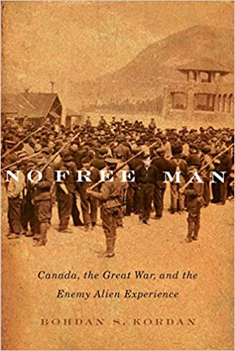 No Free Man: Canada, the Great War, and the Enemy Alien Experience (Mcgill-queen's Studies in Ethnic History: Series 2)