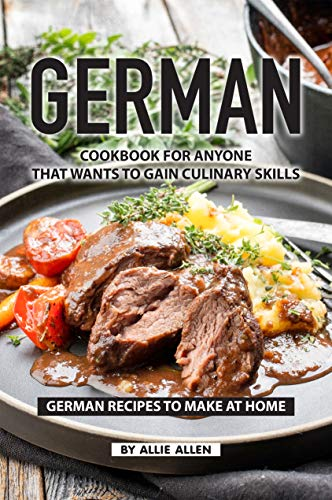 German Cookbook for Anyone That Wants to Gain Culinary Skills: German Recipes to Make at Home (Easy Chocolate Desserts To Make At Home)