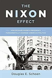 The Nixon Effect: How Richard Nixon's Presidency Fundamentally Changed American Politics by Douglas E. Schoen