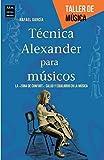 Técnica Alexander Para Músicos. La Zona De Confort: Salud Y Equilibrio En La Música (Taller De Musica)