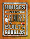 Houses are Designed by Geniuses & Built by Gorillas: An Insider's Guide to Designing and Building a Home