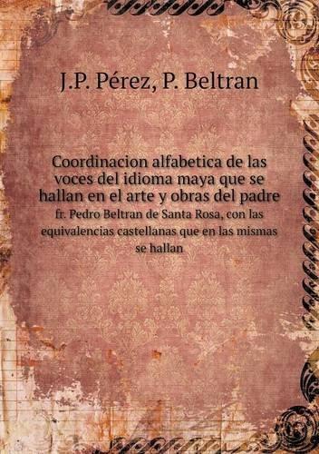 Coordinacion alfabetica de las voces del idioma maya que se hallan en el arte y obras del padre fr. Pedro Beltran de Santa Rosa, con las equivalencias castellanas que en las mismas se hallan