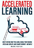 Accelerated Learning: How To Retain What You Learn, Double Your Reading Speed And Develop  Laser Sharpe Memory - Instantly