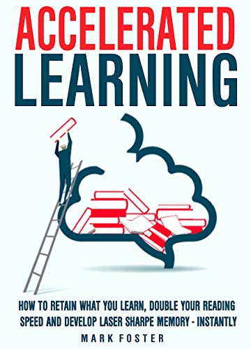- Accelerated Learning: How To Retain What You Learn, Double Your Reading Speed And Develop  Laser Sharpe Memory - Instantly