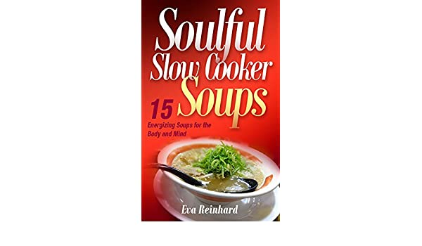 Soulful Slow Cooker Soups: 15 Energizing Soups for the Body and Mind