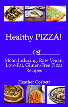 Healthy PIZZA! Moan Inducing, Raw Vegan, Low-Fat, Gluten-Free PIZZA Recipes (Moan Inducing Raw Vegan Recipes Book 3) by [Corbett, Heather]
