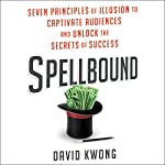 Spellbound: Seven Principles of Illusion to Captivate Audiences and Unlock the Secrets of Success | David Kwong
