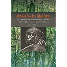 Desolate Place for a Defiant People The Archaeology of Maroons, Indigenous Americans, and Enslaved Laborers in the Great Dismal Swamp