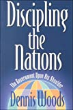 Discipling the Nations : The Government upon His Shoulder, Woods, Dennis, 1880692252