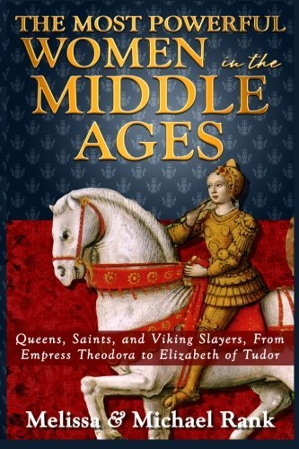 The Most Powerful Women in the Middle Ages: Queens, Saints, and Viking Slayers, From Empress Theodora to Elizabeth of Tudor by Melissa Rank (2013-08-15) (Viking 08 Platform)