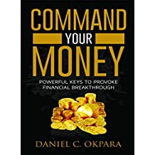 Command Your Money: Powerful Keys to Provoke Financial Breakthrough (Financial Breakthrough Keys Book 2)