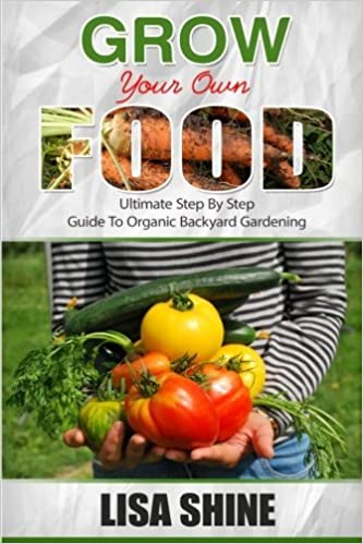 Grow Your Own Food: Ultimate Step By Step Guide To Backyard Gardening. (Organic Gardening, Vegetable Gardening, Herbs, Beginners Gardening, Vegetable Gardening, Hydroponics, Botanical, Home Garden, )