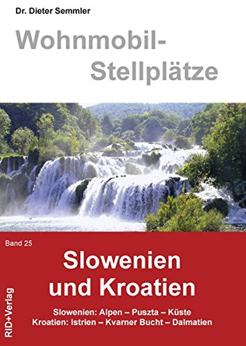 Wohnmobil-Stellplätze Slowenien und Kroatien Band 25: Slowenien: Alpen-Puszta-Küste Kroatien: Istrien-Kvarner Bucht-Dalmatien