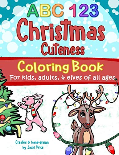 ABC 123 Christmas Cuteness Coloring Book for Kids, Adults, and Elves of All Ages: Designed for everyone, from toddlers, preschoolers, and young ... grown-ups and Christmas-lovers everywhere.