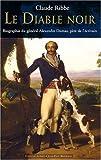 Le Diable noir : Biographie du général Alexandre Dumas, père de l'écrivain