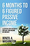 6 Months To 6 Figured Passive Income: A Step By Step System To Replace Your Income In 180 Days...