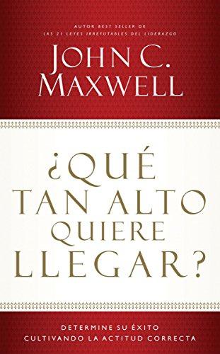 ¿Qué tan alto quiere llegar?: Determine su éxito cultivando la actitud correcta (Spanish Edition)