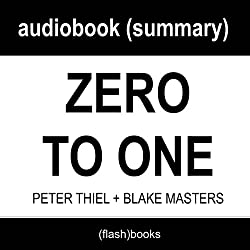 Zero to One: Notes on Startups, or How to Build the Future by Peter Thiel, Blake Masters: Book Summary