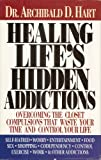 Healing Life's Hidden Addictions : Overcoming the Closet Compulsions That Waste Time and Control Your Life, Hart, Archibald, 0892836687
