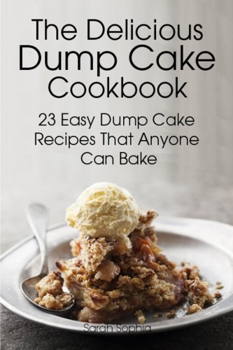The Delicious Dump Cake Cookbook: 23 Easy Dump Cakes Recipes That Anyone Can -