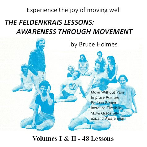 The Feldenkrais Lessons: Awareness Through Movement by Bruce Holmes