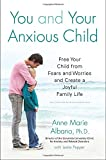 You and Your Anxious Child: Free Your Child from Fears and Worries and Create a Joyful Family Life (Lynn Sonberg Book)