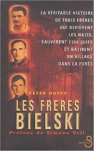 Les frères Bielski. La véritable histoire de trois frères qui défièrent les nazis, sauvèrent mille deux cents Juifs et batirent un village dans la forêt par Peter Duffy