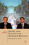 Sport and Politics in Modern Britain : The Road To 2012, Jefferys, Kevin, 0230291864